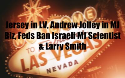 Jersey in LV, Andrew Jolley in MJ Biz, Feds Ban Israeli MJ Scientist & Larry Smith