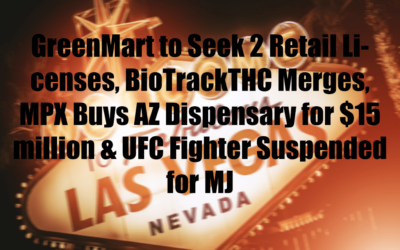 GreenMart to Seek 2 Retail Licenses, BioTrackTHC Merges, MPX Buys AZ Dispensary for $15 million & UFC Fighter Suspended for MJ