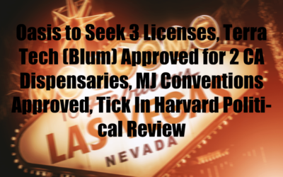Oasis to Seek 3 Licenses, Terra Tech (Blum) Approved for 2 CA Dispensaries, MJ Conventions Approved, Tick In Harvard Political Review