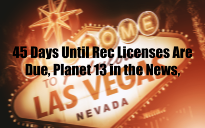 45 Days Until Rec Licenses Are Due, Planet 13 in the News,