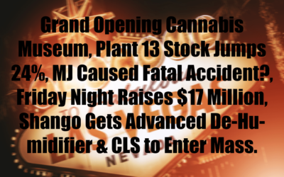 Grand Opening Cannabis Museum, Plant 13 Stock Jumps 24%, MJ Caused Fatal Accident?, Friday Night Raises $17 Million, Shango Gets Advanced De-Humidifier & CLS to Enter Massachusetts