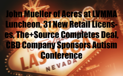 John Mueller of Acres at LVMMA Luncheon, 31 New Retail Licenses, The+Source Completes Deal, CBD Company Sponsors Autism Conference
