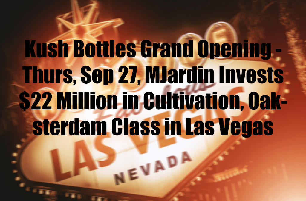 Kush Bottles Grand Opening – Thurs, Sep 27, MJardin Invests $22 Million in Cultivation, Oaksterdam Class in Las Vegas