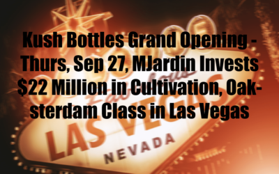 Kush Bottles Grand Opening – Thurs, Sep 27, MJardin Invests $22 Million in Cultivation, Oaksterdam Class in Las Vegas