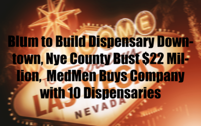 Blum to Build Dispensary Downtown, Nye County Bust $22 Million,  MedMen Buys Company with 10 Dispensaries