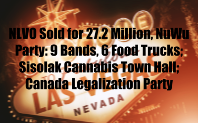 NLVO Sold for 27.2 Million, NuWu Party: 9 Bands, 6 Food Trucks;  Sisolak Cannabis Town Hall; Canada Legalization Party